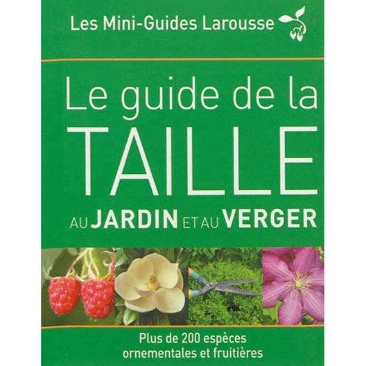 Le guide la taille au jardin et au verger larousse - Guide leroy merlin jardin et terrasse tourcoing ...